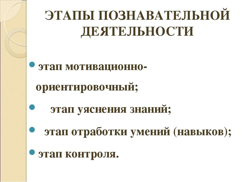 ЭТАПЫ ПОЗНАВАТЕЛЬНОЙ ДЕЯТЕЛЬНОСТИ этап мотивационно-ориентировочный; этап у...