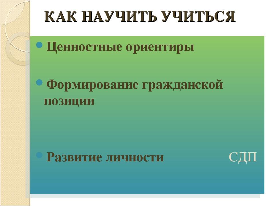 КАК НАУЧИТЬ УЧИТЬСЯ Ценностные ориентиры Формирование гражданской позиции Раз...