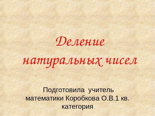 Деление натуральных чисел Подготовила учитель математики Коробкова О.В.1 кв....