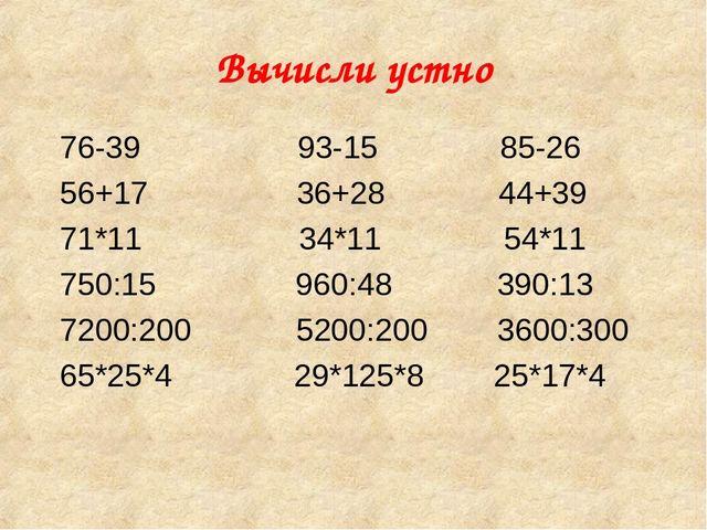 Вычисли устно 76-39 93-15 85-26 56+17 36+28 44+39 71*11 34*11 54*11 750:15 96...