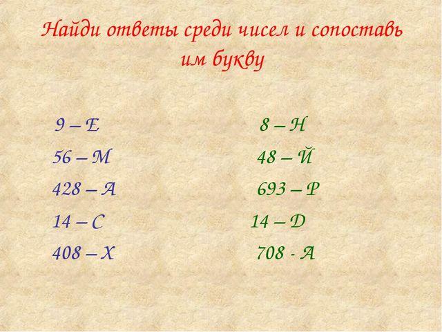 Найди ответы среди чисел и сопоставь им букву 9 – Е 8 – Н 56 – М 48 – Й 428 –...