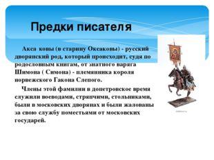 Предки писателя Акса́ковы (в старину Оксаковы) - русский дворянский род, кото