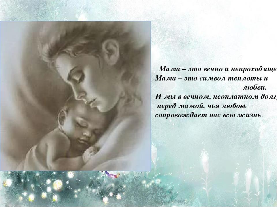 Мама – это вечно и непроходяще. Мама – это символ теплоты и любви. И мы в ве...