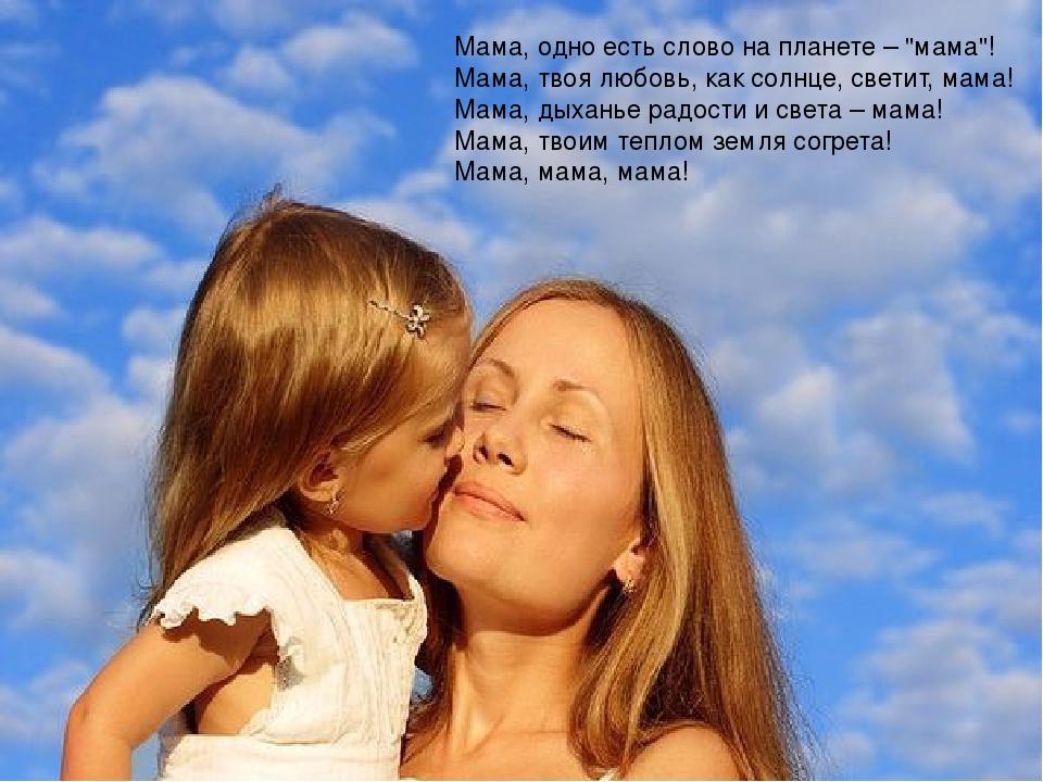 "Мама, одно есть слово на планете – ""мама""! Мама, твоя любовь, как солнце, с..."