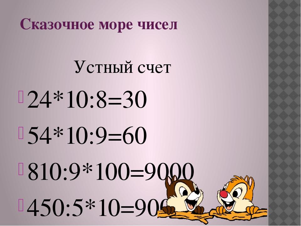 Сказочное море чисел Устный счет 24*10:8=30 54*10:9=60 810:9*100=9000 450:5*1...