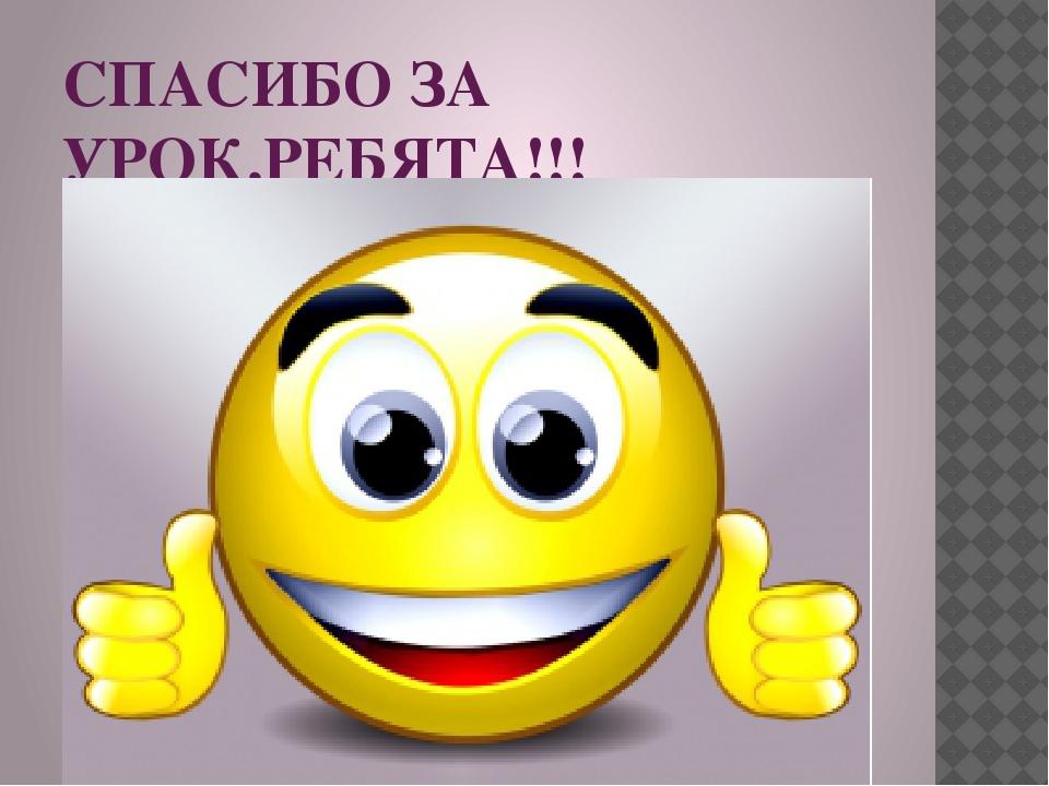 СПАСИБО ЗА УРОК,РЕБЯТА!!!