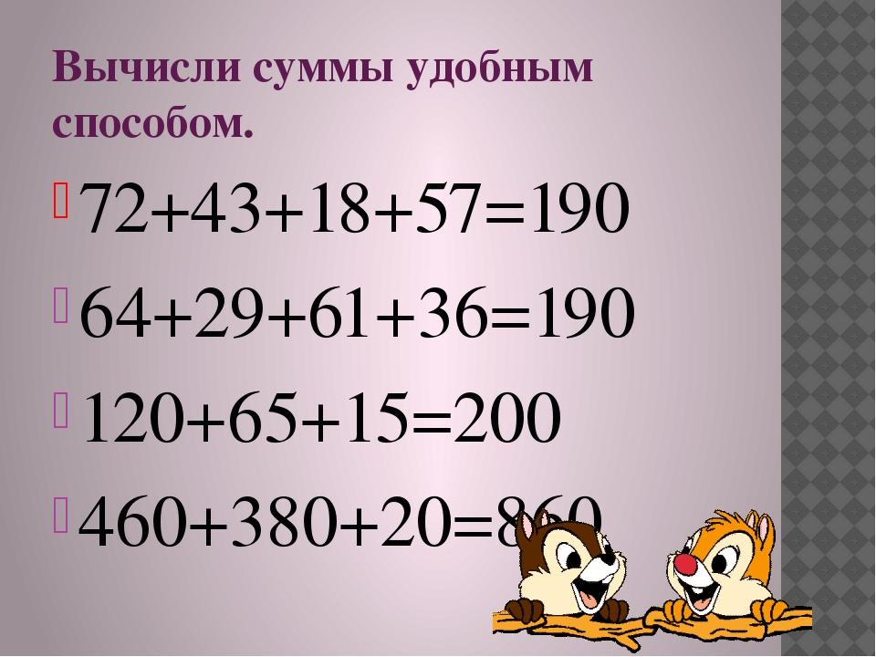 Вычисли суммы удобным способом. 72+43+18+57=190 64+29+61+36=190 120+65+15=200...