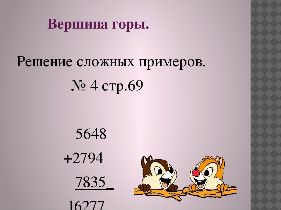 Вершина горы. Решение сложных примеров. № 4 стр.69 5648 +2794 7835_ 16277