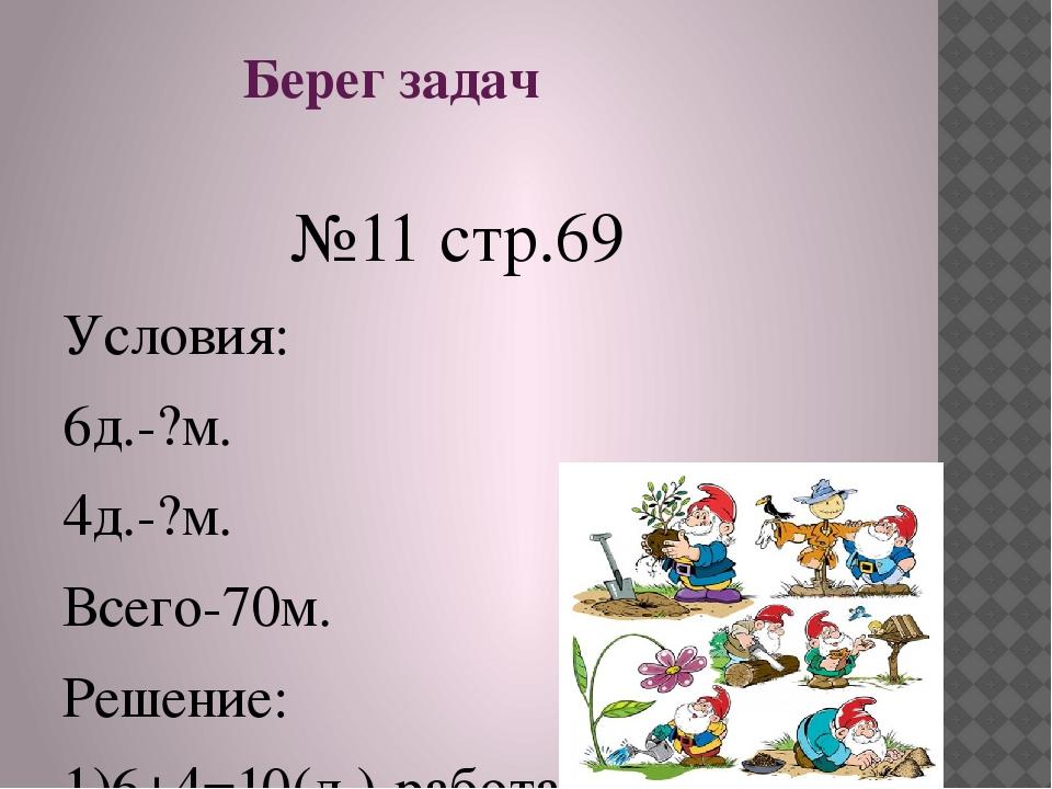 Берег задач №11 стр.69 Условия: 6д.-?м. 4д.-?м. Всего-70м. Решение: 1)6+4=10...
