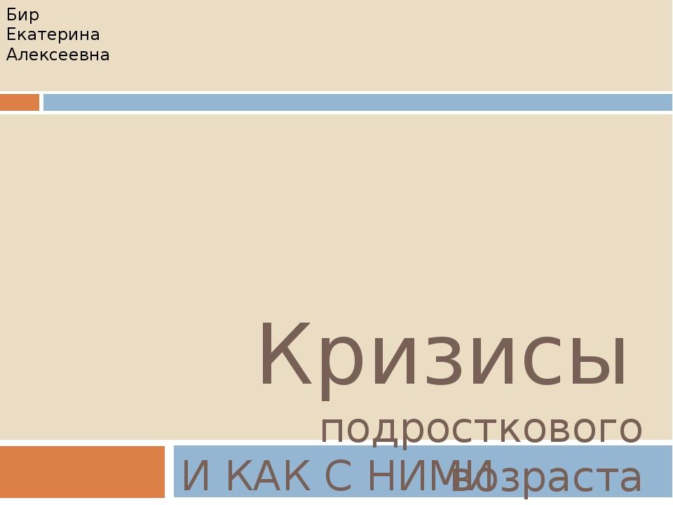 Кризисы подросткового возраста И КАК С НИМИ БОРОТЬСЯ… Бир Екатерина Алексеевна