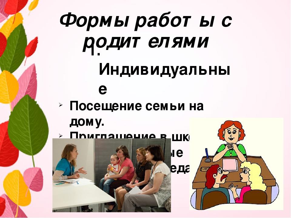 Формы работы с родителями 1. Индивидуальные Посещение семьи на дому. Приглаше...