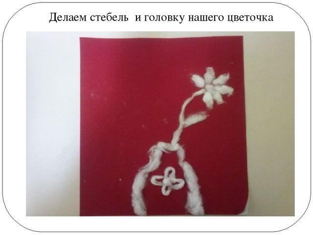 Делаем стебель и головку нашего цветочка
