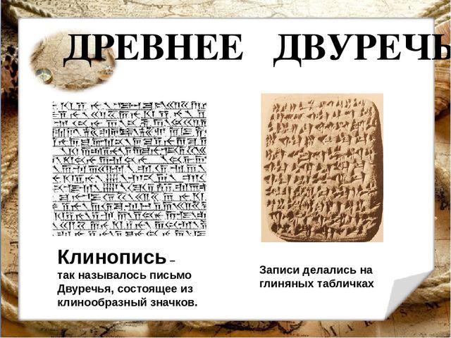ДРЕВНЕЕ ДВУРЕЧЬЕ Клинопись – так называлось письмо Двуречья, состоящее из кли...
