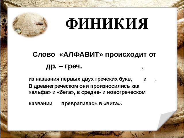 ФИНИКИЯ Слово «АЛФАВИТ» происходит от др. – греч. ἀλφάβητος , из названия пер...
