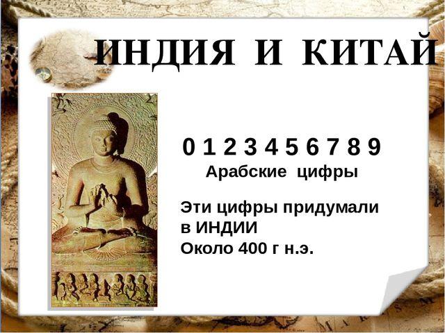 ИНДИЯ И КИТАЙ 0 1 2 3 4 5 6 7 8 9 Арабские цифры Эти цифры придумали в ИНДИИ...