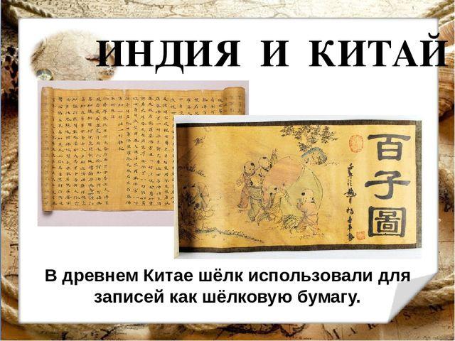 ИНДИЯ И КИТАЙ В древнем Китае шёлк использовали для записей как шёлковую бума...