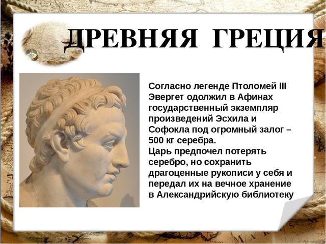 ДРЕВНЯЯ ГРЕЦИЯ Согласно легенде Птоломей III Эвергет одолжил в Афинах государ...