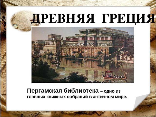 ДРЕВНЯЯ ГРЕЦИЯ Пергамская библиотека – одно из главных книжных собраний в ант...