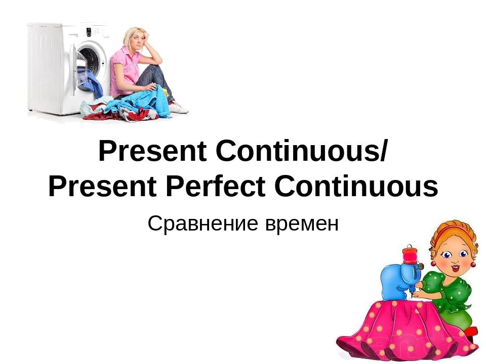 Present Continuous/ Present Perfect Continuous Сравнение времен