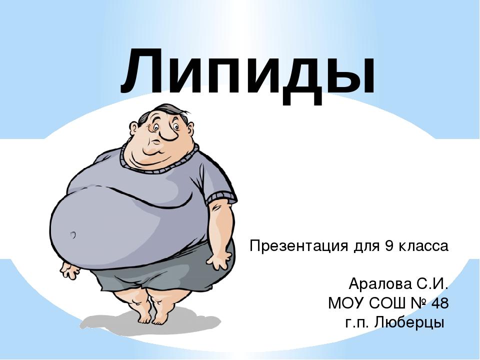 Липиды Презентация для 9 класса Аралова С.И. МОУ СОШ № 48 г.п. Люберцы