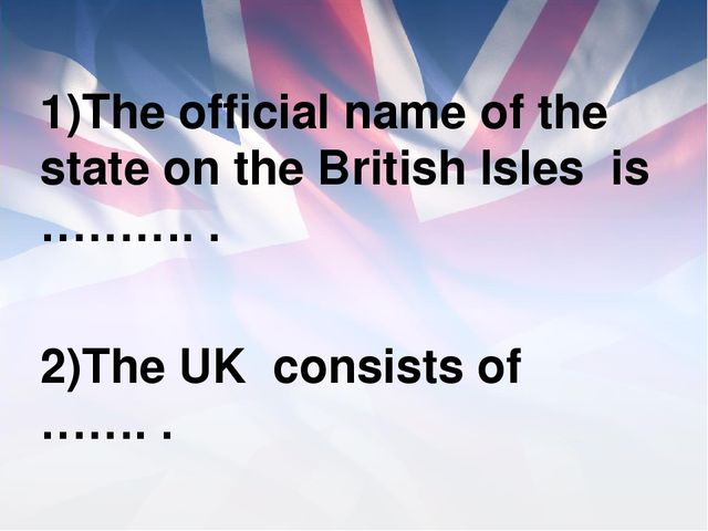 1)The official name of the state on the British Isles is ………. . 2)The UK con...