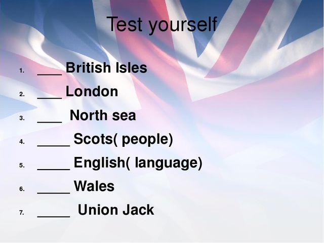Test yourself ___ British Isles ___ London ___ North sea ____ Scots( people)...