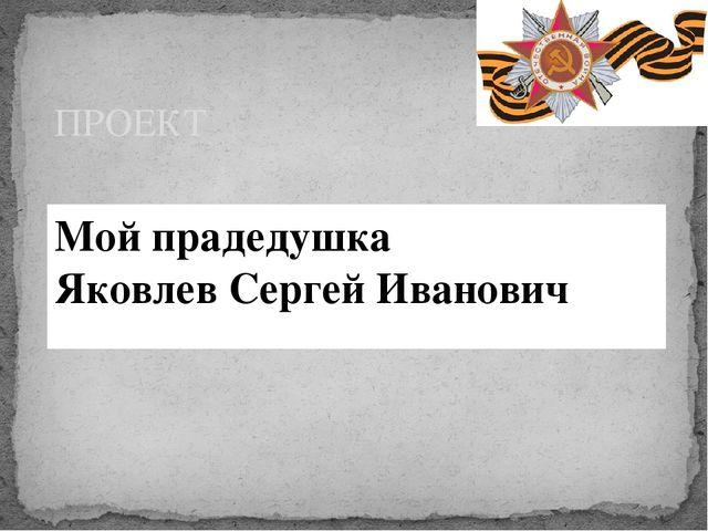 Мой прадедушка Яковлев Сергей Иванович ПРОЕКТ