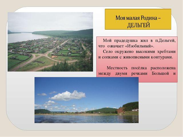 Мой прадедушка жил в п.Дельгей, что означает «Изобильный». Село окружено высо...