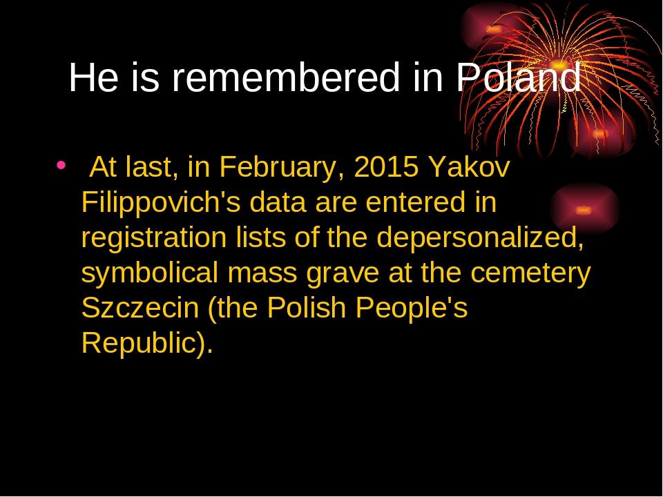 He is remembered in Poland At last, in February, 2015 Yakov Filippovich's da...