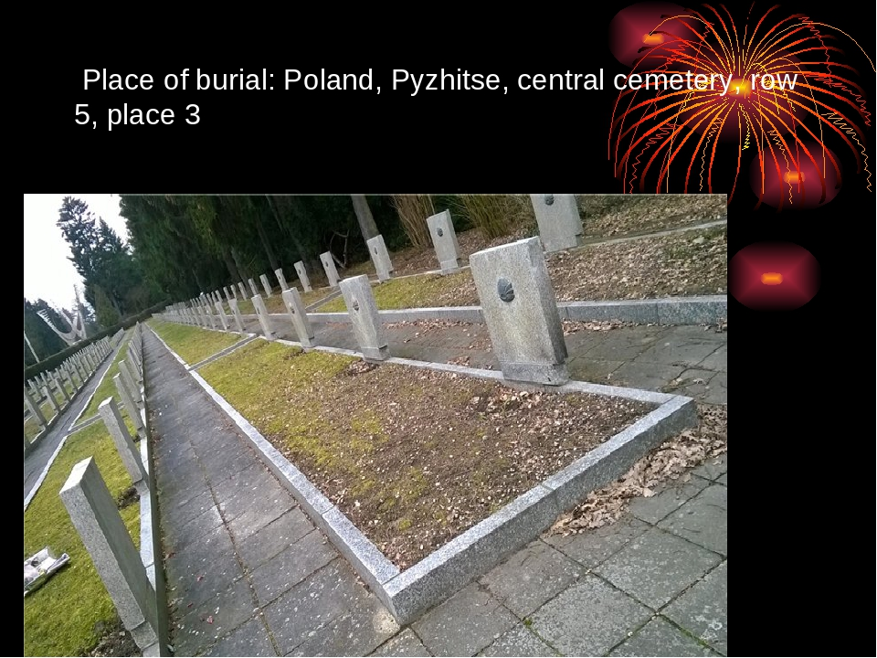 Place of burial: Poland, Pyzhitse, central cemetery, row 5, place 3