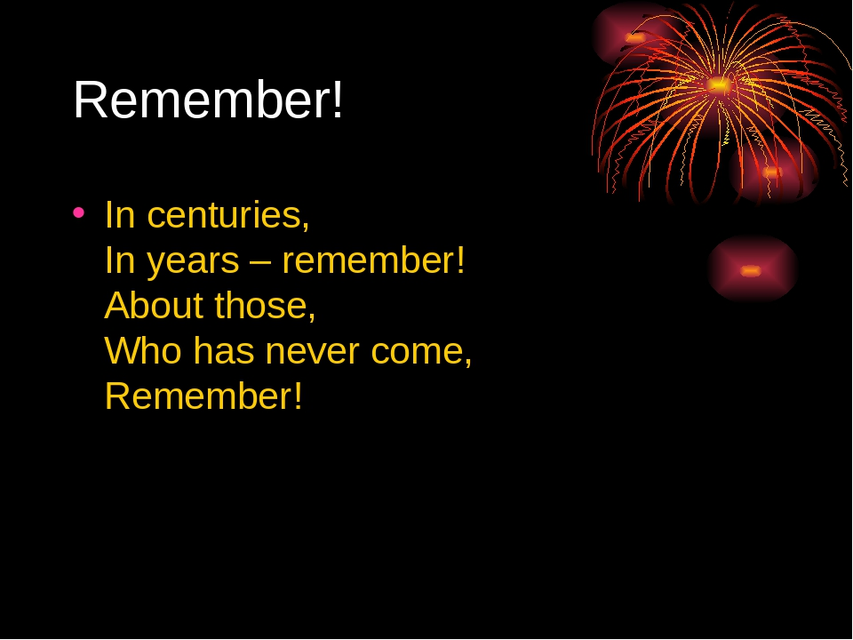 Remember! In centuries, In years – remember! About those, Who has never come...
