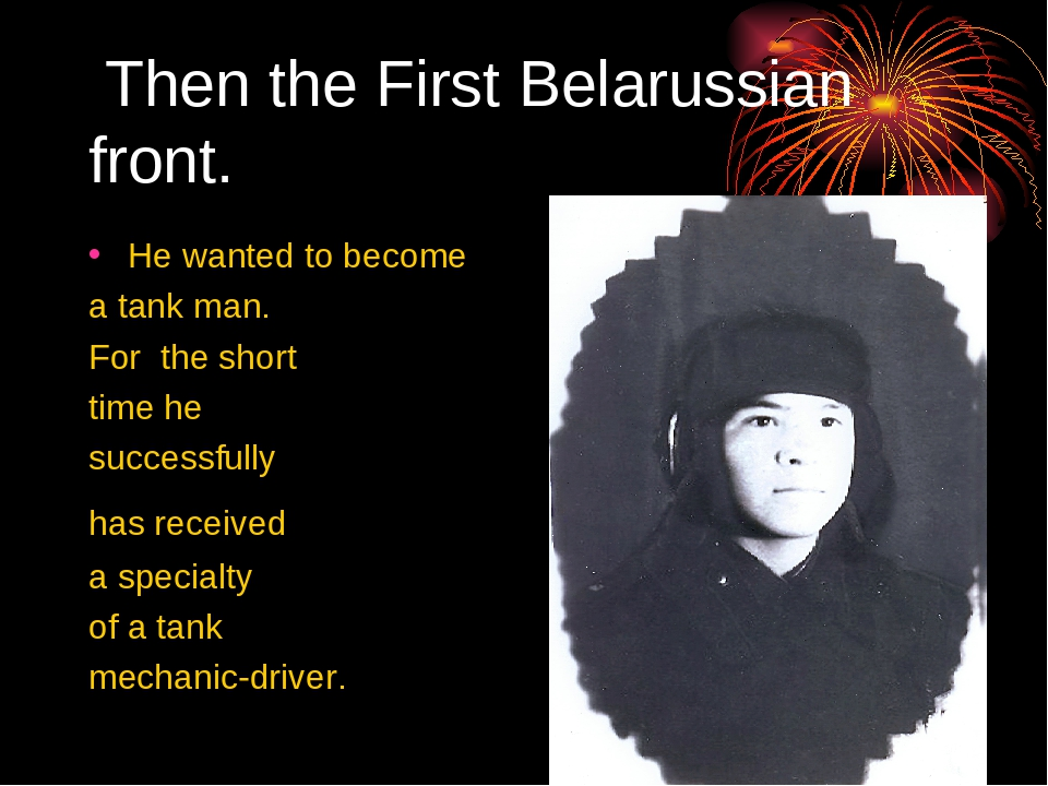 Then the First Belarussian front. He wanted to become a tank man. For the sh...