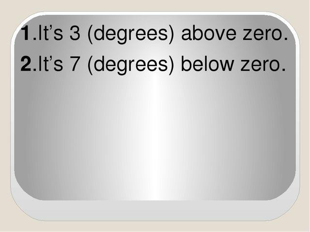 1.It's 3 (degrees) above zero. 2.It's 7 (degrees) below zero.