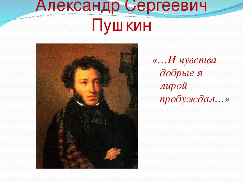 Александр Сергеевич Пушкин «…И чувства добрые я лирой пробуждал…»