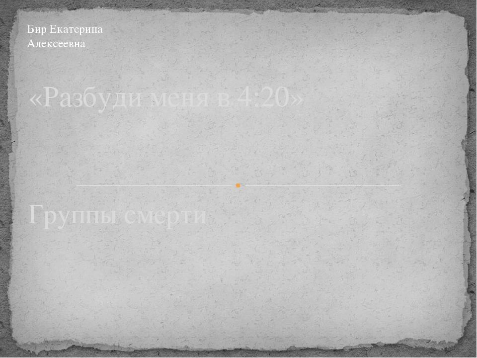 Группы смерти «Разбуди меня в 4:20» Бир Екатерина Алексеевна