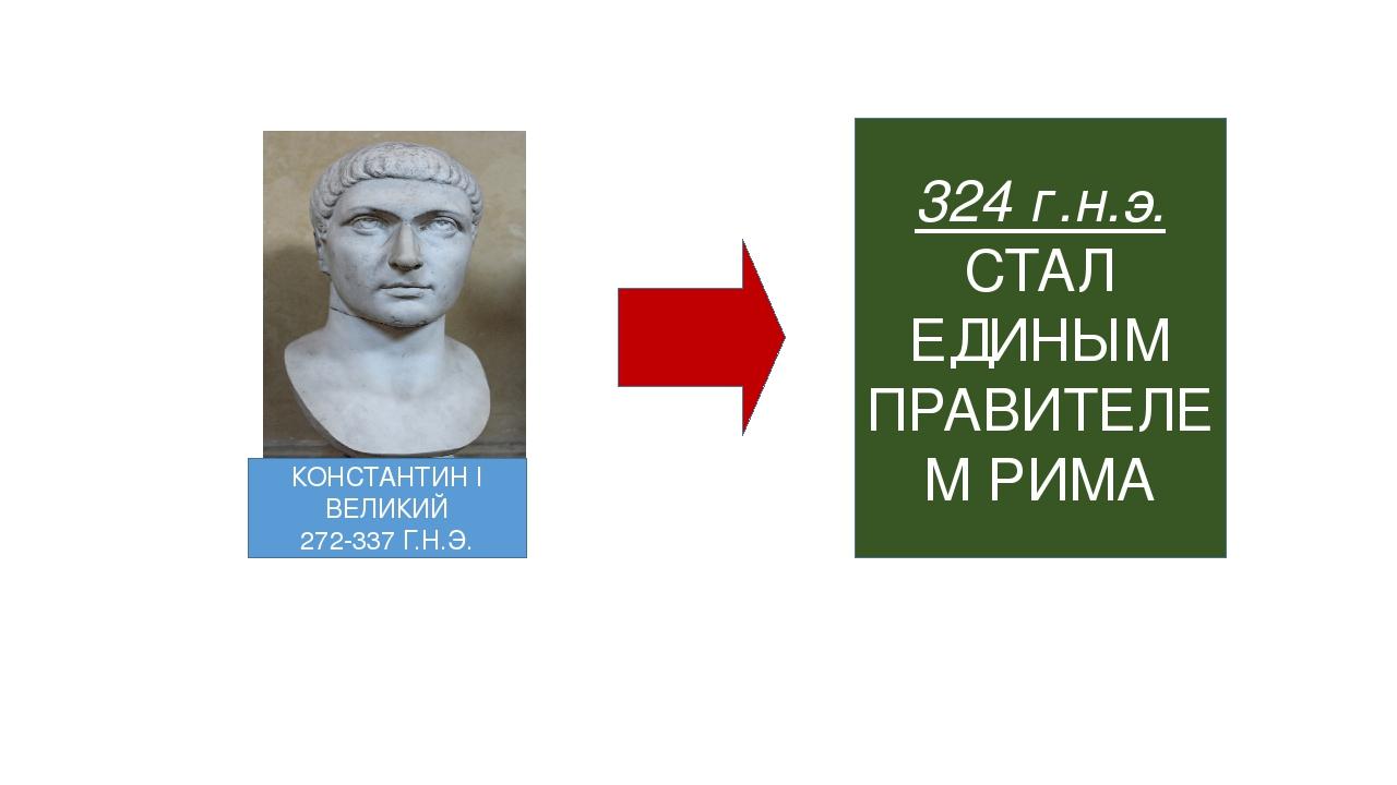 КОНСТАНТИН I ВЕЛИКИЙ 272-337 Г.Н.Э. 324 г.н.э. СТАЛ ЕДИНЫМ ПРАВИТЕЛЕМ РИМА