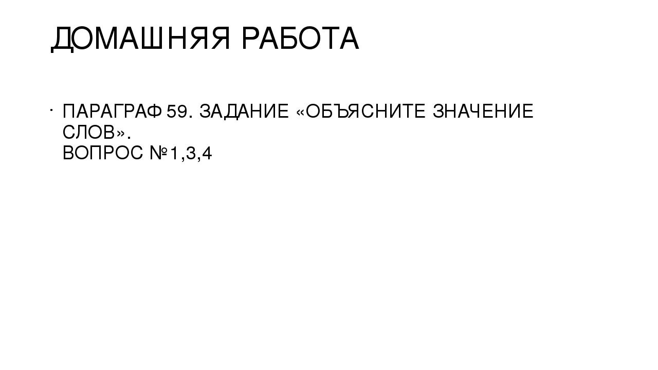 ДОМАШНЯЯ РАБОТА ПАРАГРАФ 59. ЗАДАНИЕ «ОБЪЯСНИТЕ ЗНАЧЕНИЕ СЛОВ». ВОПРОС №1,3,4