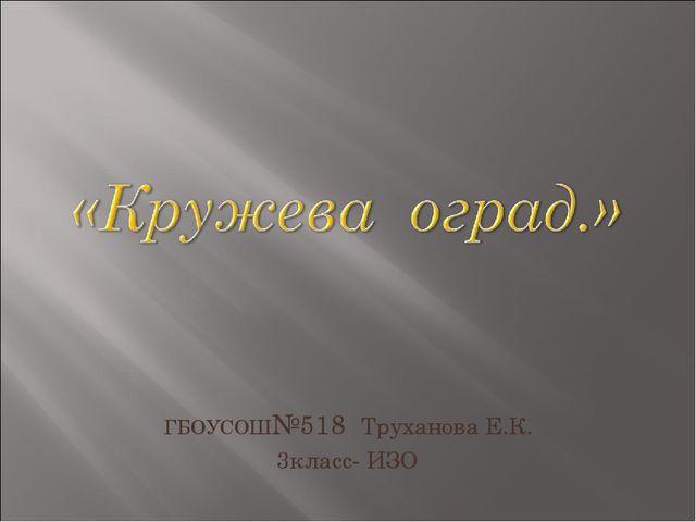 ГБОУСОШ№518 Труханова Е.К. 3класс- ИЗО
