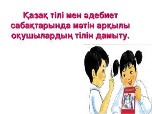 Қазақ тілі мен әдебиет сабақтарында мәтін арқылы оқушылардың тілін дамыту.