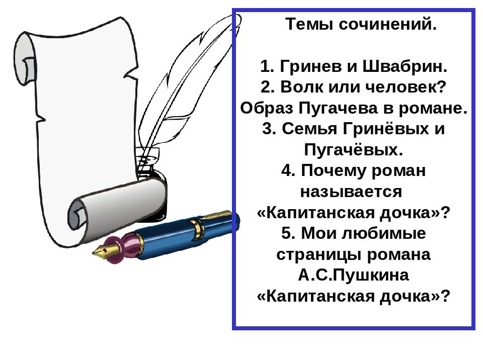 Темы сочинений. 1. Гринев и Швабрин. 2. Волк или человек? Образ Пугачева в р...