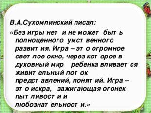 В.А.Сухомлинский писал: «Без игры нет и не может быть полноценного умственног