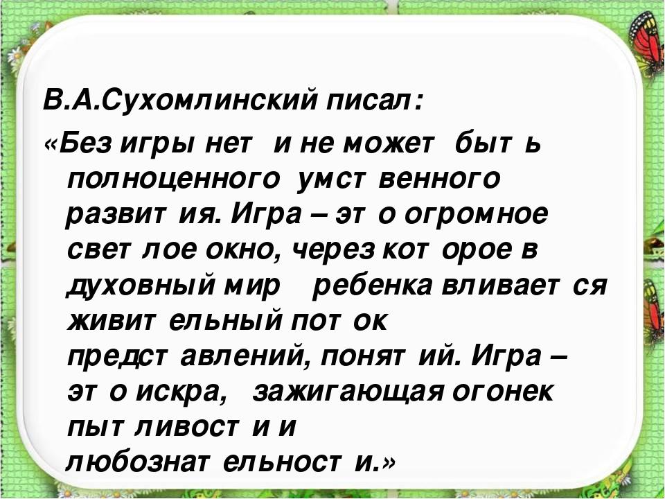 В.А.Сухомлинский писал: «Без игры нет и не может быть полноценного умственног...