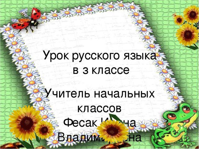 Урок русского языка в з классе Учитель начальных классов Фесак Ирина Владимир...