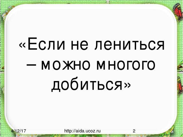 «Если не лениться – можно многого добиться» http://aida.ucoz.ru