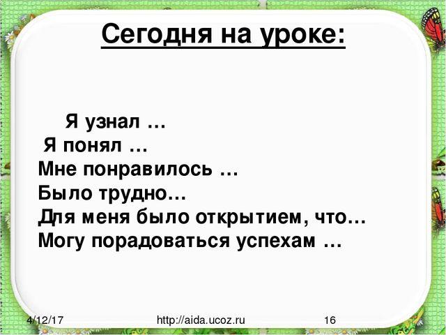 Сегодня на уроке: Я узнал … Я понял … Мне понравилось … Было трудно… Для меня...