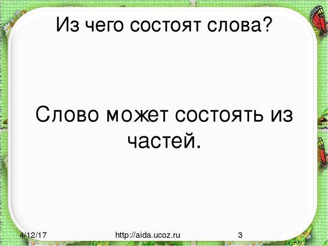 Из чего состоят слова? Слово может состоять из частей. http://aida.ucoz.ru
