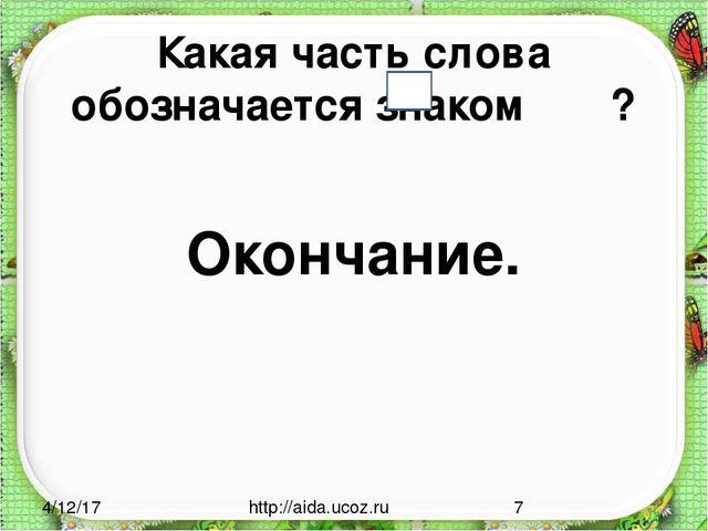 Какая часть слова обозначается знаком ? Окончание. http://aida.ucoz.ru