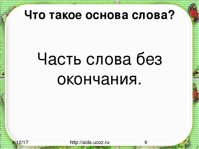 Что такое основа слова? Часть слова без окончания. http://aida.ucoz.ru