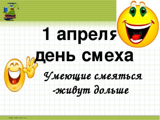 Умеющие смеяться -живут дольше 1 апреля- день смеха
