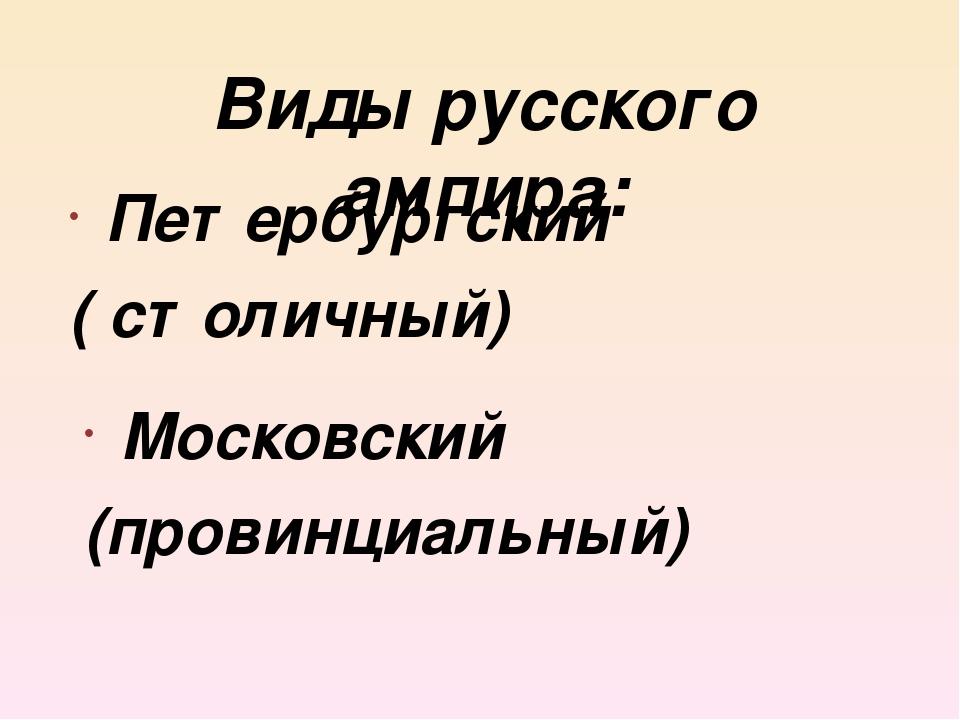 Петербургский ( столичный) Московский (провинциальный) Виды русского ампира: